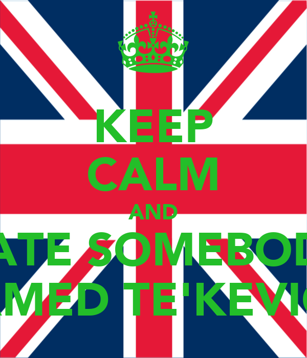 KEEP CALM AND DATE SOMEBODY NAMED TE'KEVION