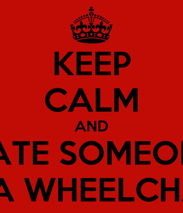 KEEP CALM AND DATE SOMEONE IN A WHEELCHAIR