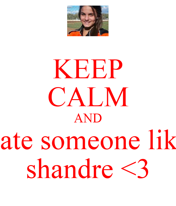 KEEP CALM AND date someone like shandre <3