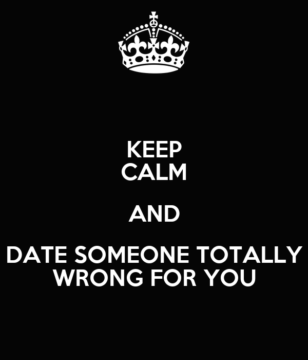 KEEP CALM AND DATE SOMEONE TOTALLY WRONG FOR YOU