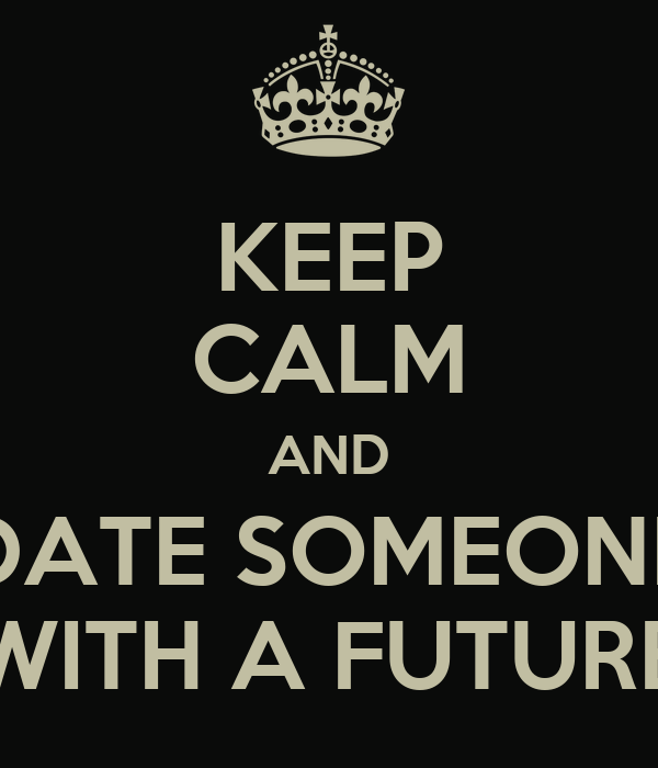 KEEP CALM AND DATE SOMEONE WITH A FUTURE