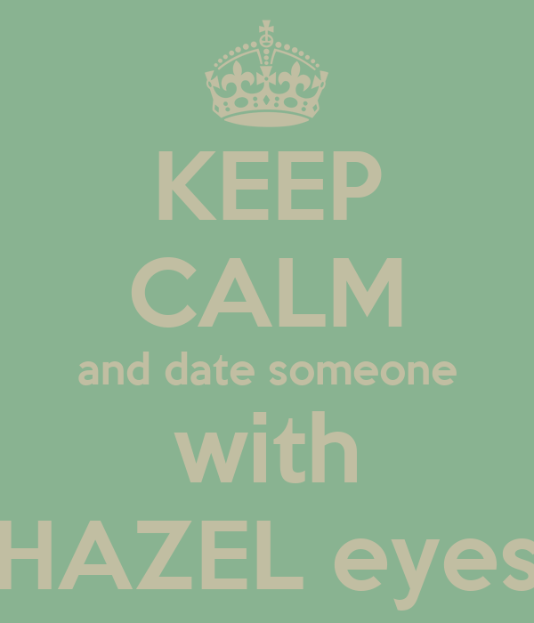KEEP CALM and date someone with HAZEL eyes