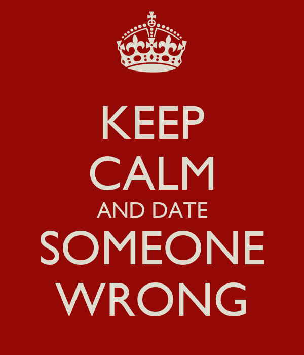 KEEP CALM AND DATE SOMEONE WRONG