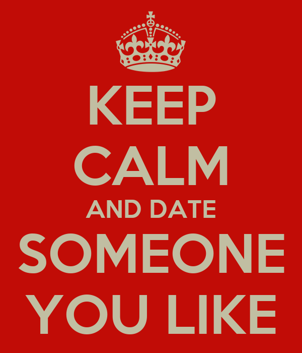 KEEP CALM AND DATE SOMEONE YOU LIKE