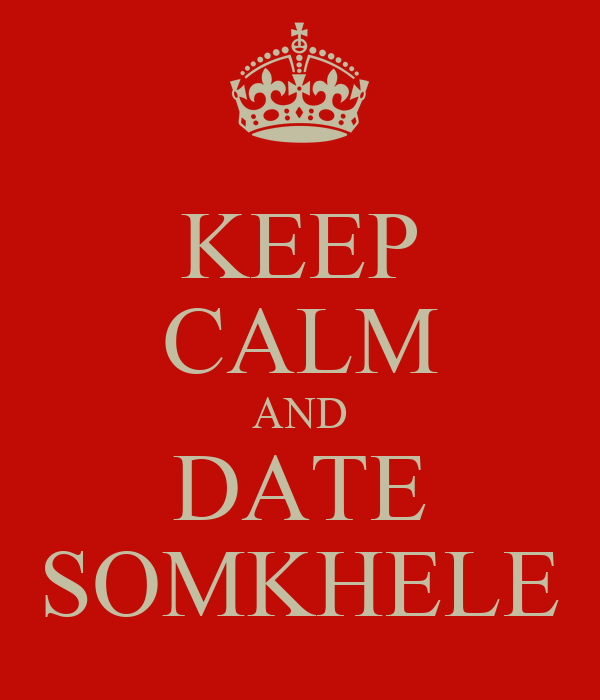 KEEP CALM AND DATE SOMKHELE