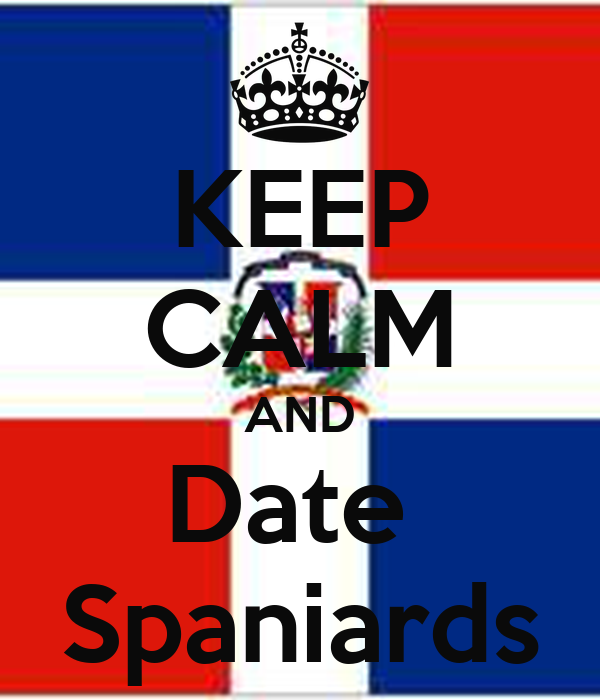 KEEP CALM AND Date  Spaniards