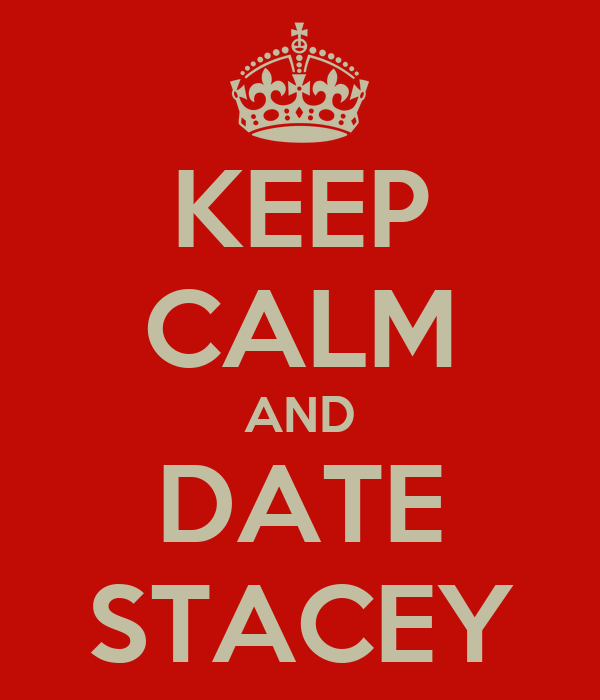 KEEP CALM AND DATE STACEY