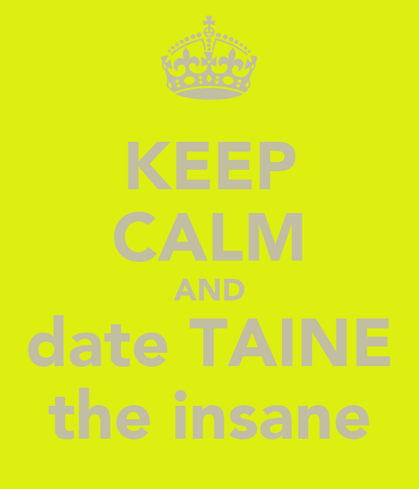 KEEP CALM AND date TAINE the insane