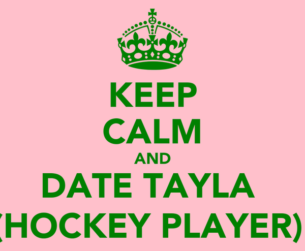 KEEP CALM AND DATE TAYLA  (HOCKEY PLAYER)