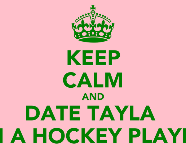 KEEP CALM AND DATE TAYLA  I'M A HOCKEY PLAYER