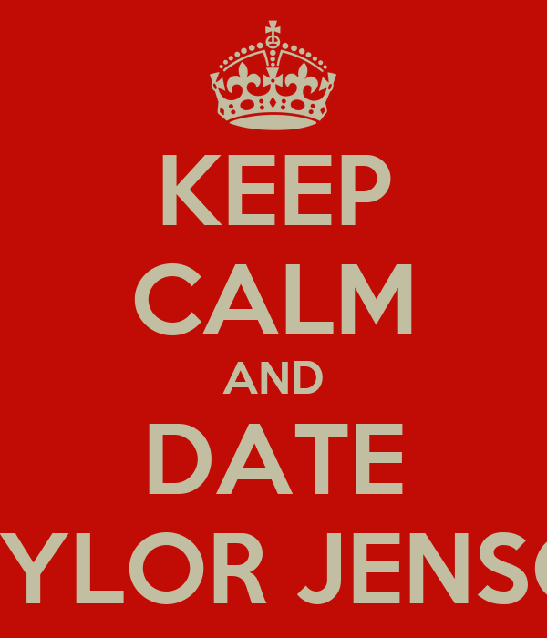 KEEP CALM AND DATE TAYLOR JENSON