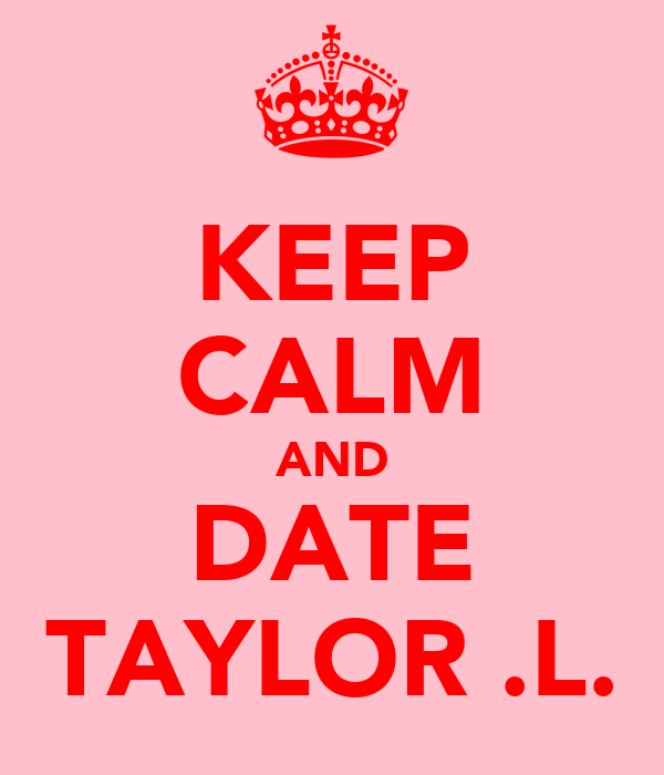 KEEP CALM AND DATE TAYLOR .L.