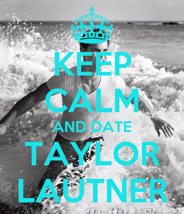 KEEP CALM AND DATE TAYLOR LAUTNER