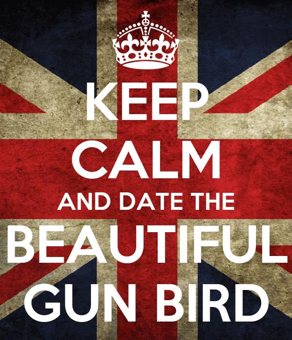 KEEP CALM AND DATE THE BEAUTIFUL GUN BIRD