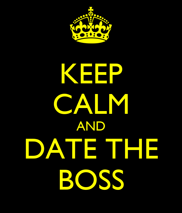 KEEP CALM AND DATE THE BOSS