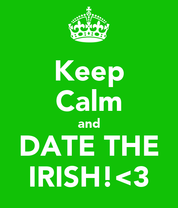 Keep Calm and DATE THE IRISH!<3
