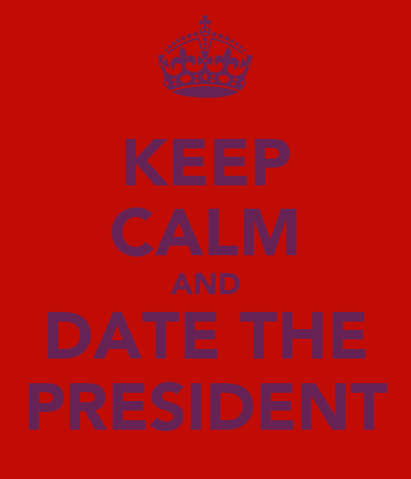 KEEP CALM AND DATE THE PRESIDENT