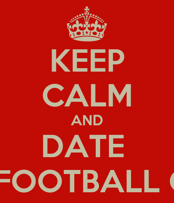 KEEP CALM AND DATE  THE SAHUARO FOOTBALL QUARTERBACK