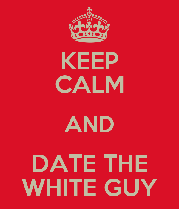 KEEP CALM AND DATE THE WHITE GUY
