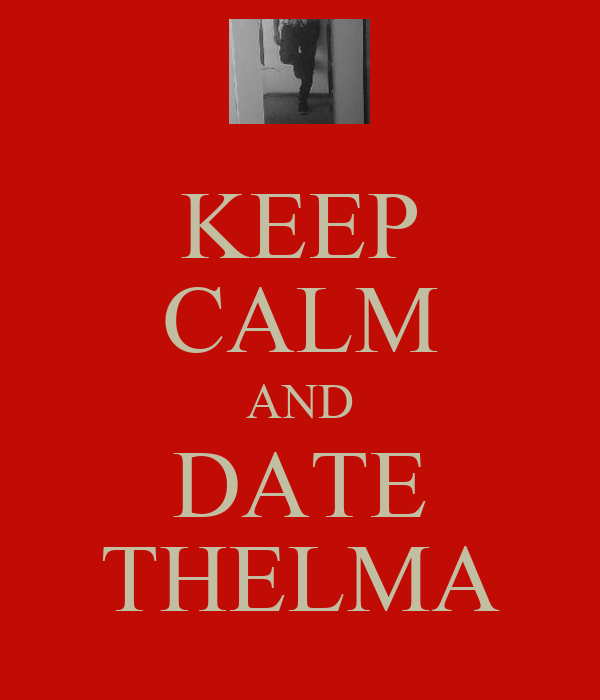 KEEP CALM AND DATE THELMA