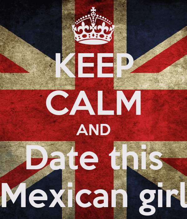 KEEP CALM AND Date this Mexican girl