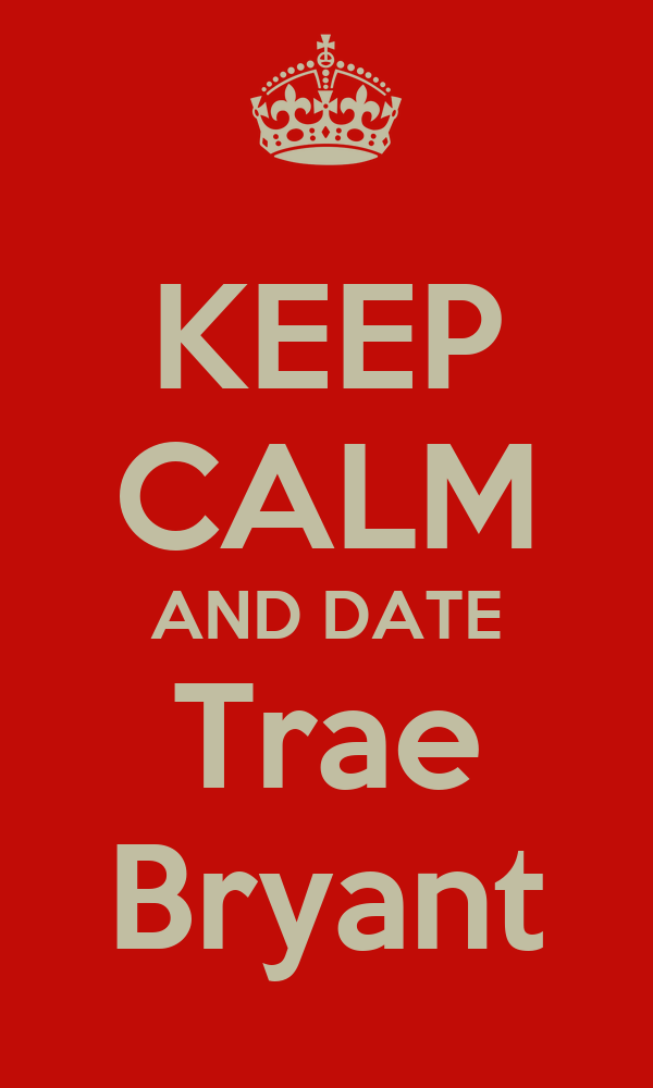 KEEP CALM AND DATE Trae Bryant