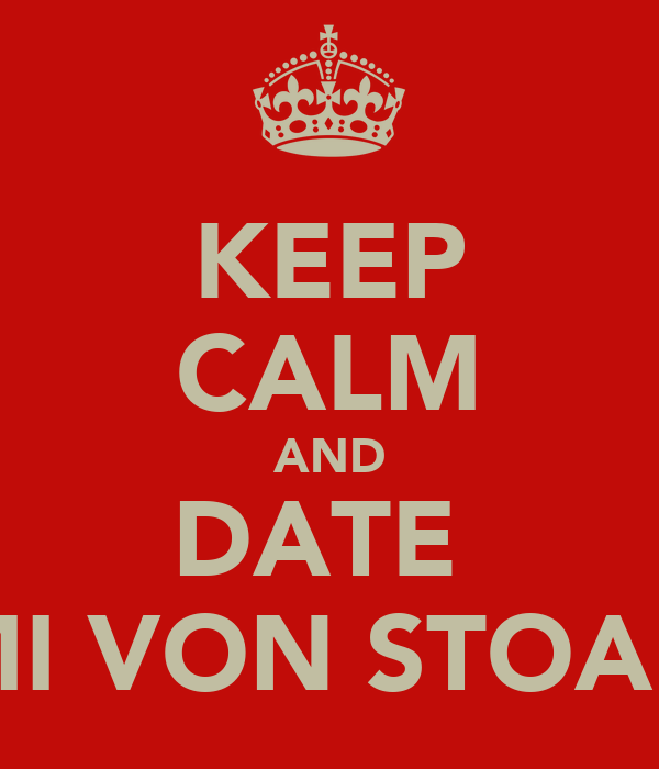KEEP CALM AND DATE  TUMI VON STOANER