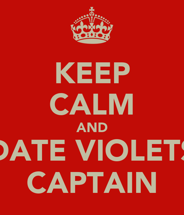 KEEP CALM AND DATE VIOLETS CAPTAIN