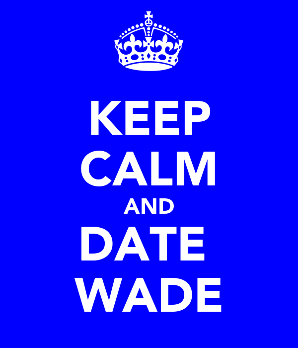 KEEP CALM AND DATE  WADE