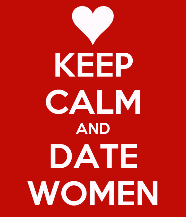 KEEP CALM AND DATE WOMEN