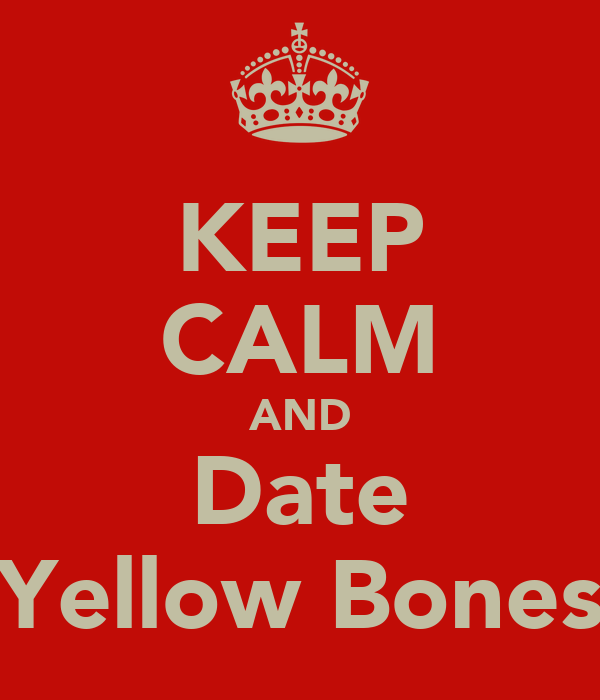 KEEP CALM AND Date Yellow Bones