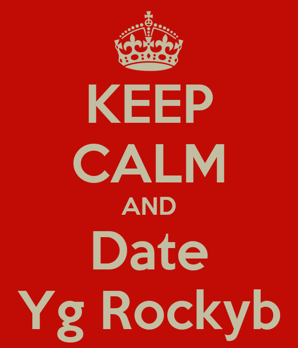 KEEP CALM AND  Date  Yg Rockyb