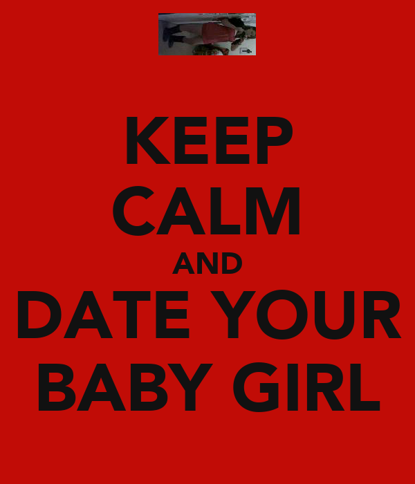 KEEP CALM AND DATE YOUR BABY GIRL