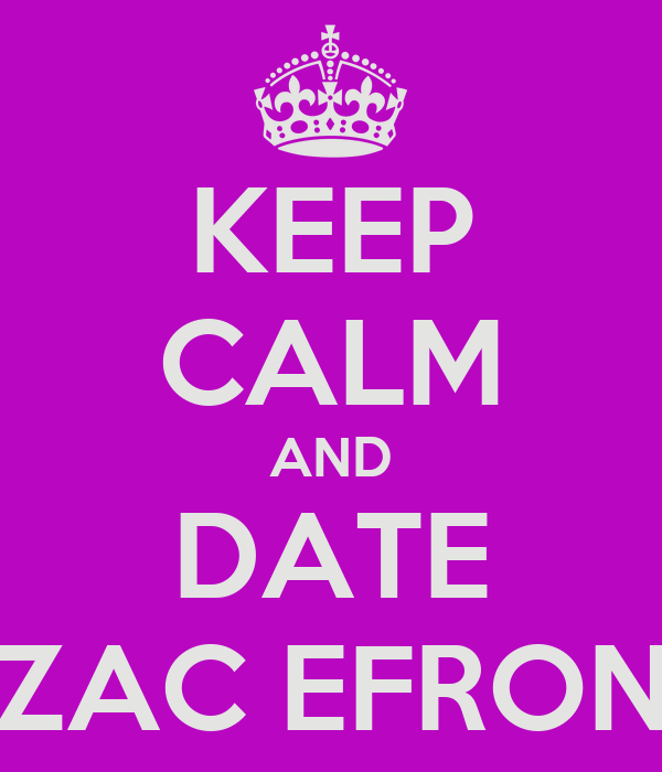 KEEP CALM AND DATE ZAC EFRON