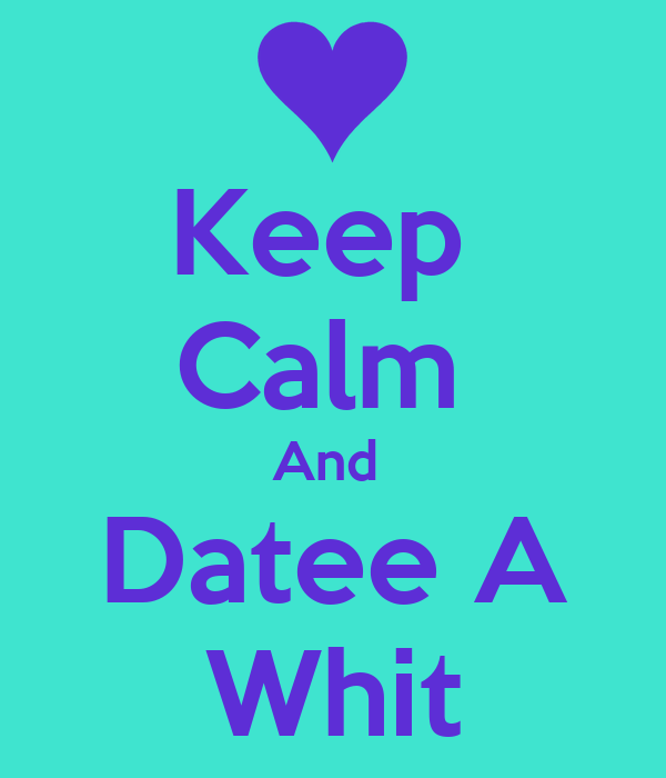 Keep  Calm  And  Datee A Whit