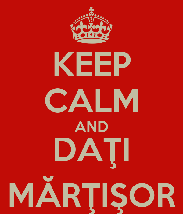 KEEP CALM AND DAŢI MĂRŢIŞOR