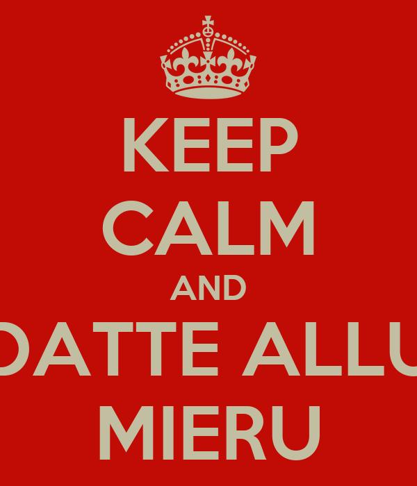 KEEP CALM AND DATTE ALLU MIERU