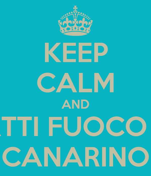 KEEP CALM AND DATTI FUOCO AL CANARINO