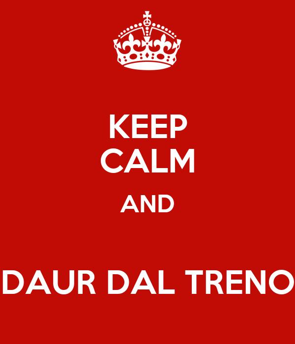 KEEP CALM AND  DAUR DAL TRENO