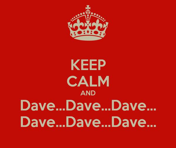 KEEP CALM AND Dave...Dave...Dave... Dave...Dave...Dave...