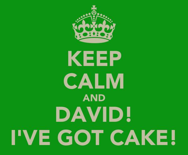 KEEP CALM AND DAVID! I'VE GOT CAKE!