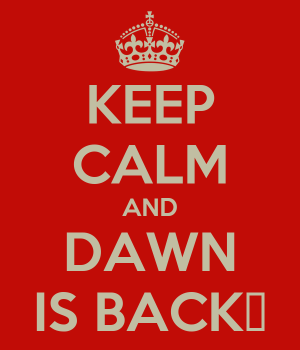 KEEP CALM AND DAWN IS BACK♡
