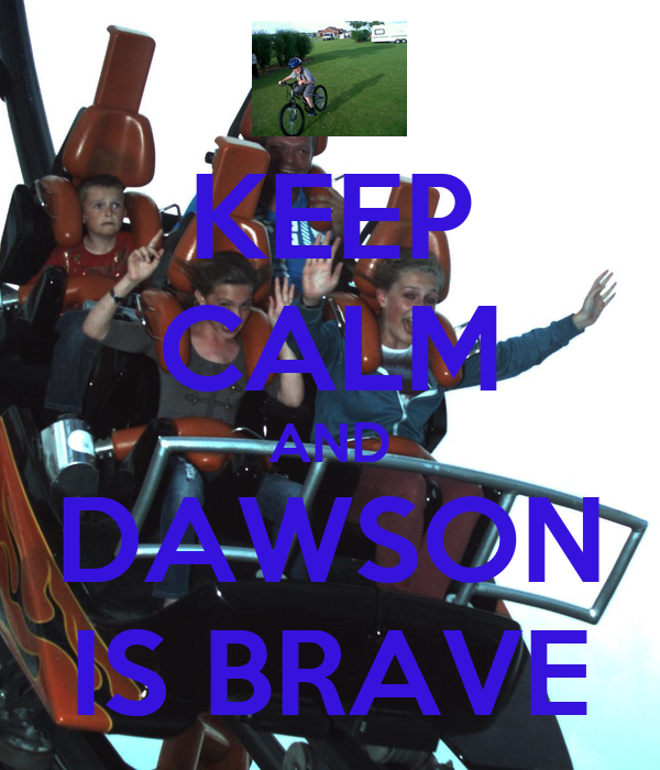 KEEP CALM AND DAWSON IS BRAVE