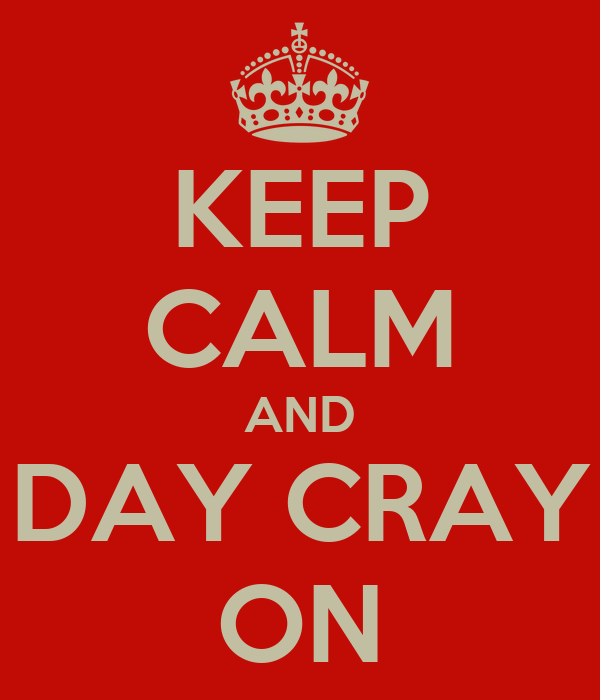 KEEP CALM AND DAY CRAY ON