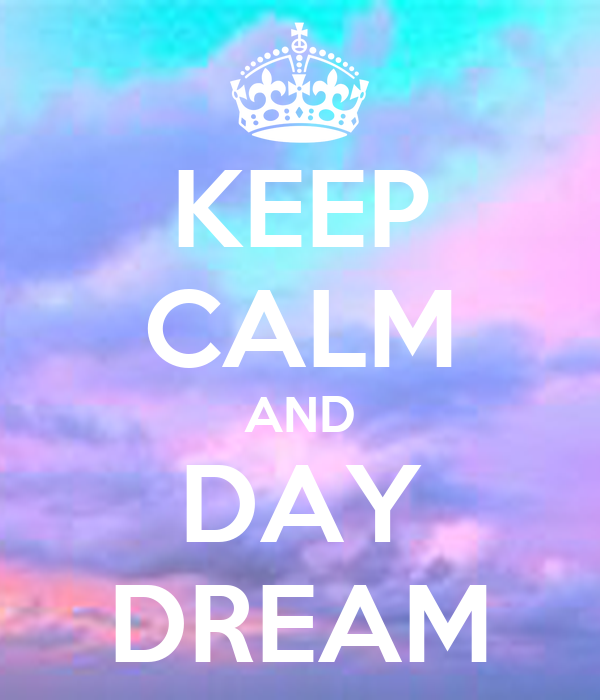 KEEP CALM AND DAY DREAM