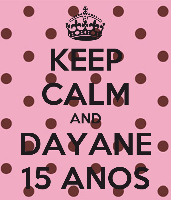 KEEP CALM AND DAYANE 15 ANOS