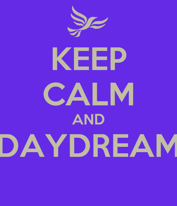 KEEP CALM AND DAYDREAM