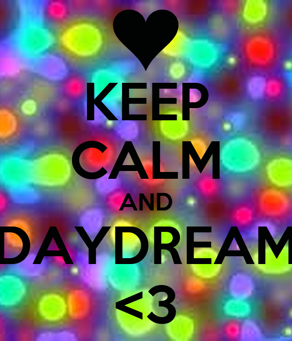 KEEP CALM AND DAYDREAM <3
