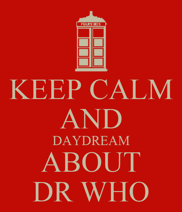 KEEP CALM AND DAYDREAM ABOUT DR WHO
