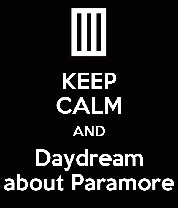 KEEP CALM AND Daydream about Paramore